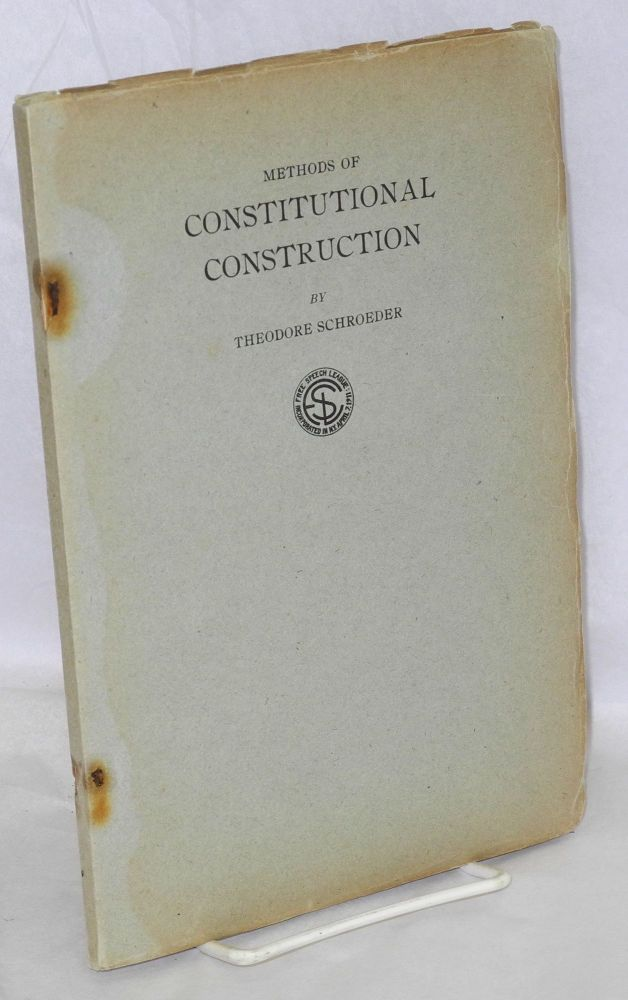Methods of constitutional construction. The synthetic method illustrated on the free speech clause of the federal consitution. With three supplements bearing on the rights of revolutionists by James Mill, J.L. DeLolme and John Cartwright. Theodore Schroeder.