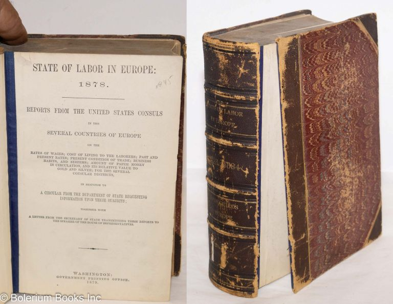 State of labor in Europe 1878 - 1884:; reports from the United States Consuls in the several countries of Europe on the rates of wages; cost of living to the laboroers; past and present rates; present condition of trade etc, etc. United States Congress, the United States Consuls.