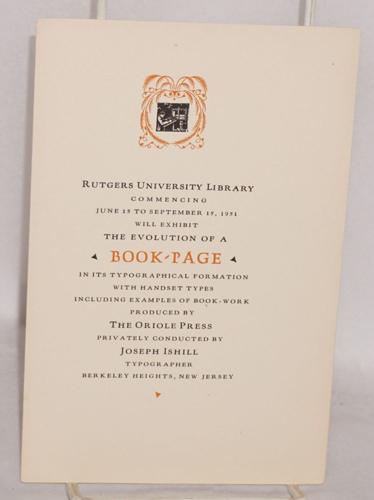 Rutgers University Library commencing June 15 to Septmber 15, 1951 will exhibit the evolution of a Book-Page in its typographical formation with handset types including examples of book-work produced by The Oriole Press, privately conducted by Joseph Ishill, typographer. Joseph Ishill.