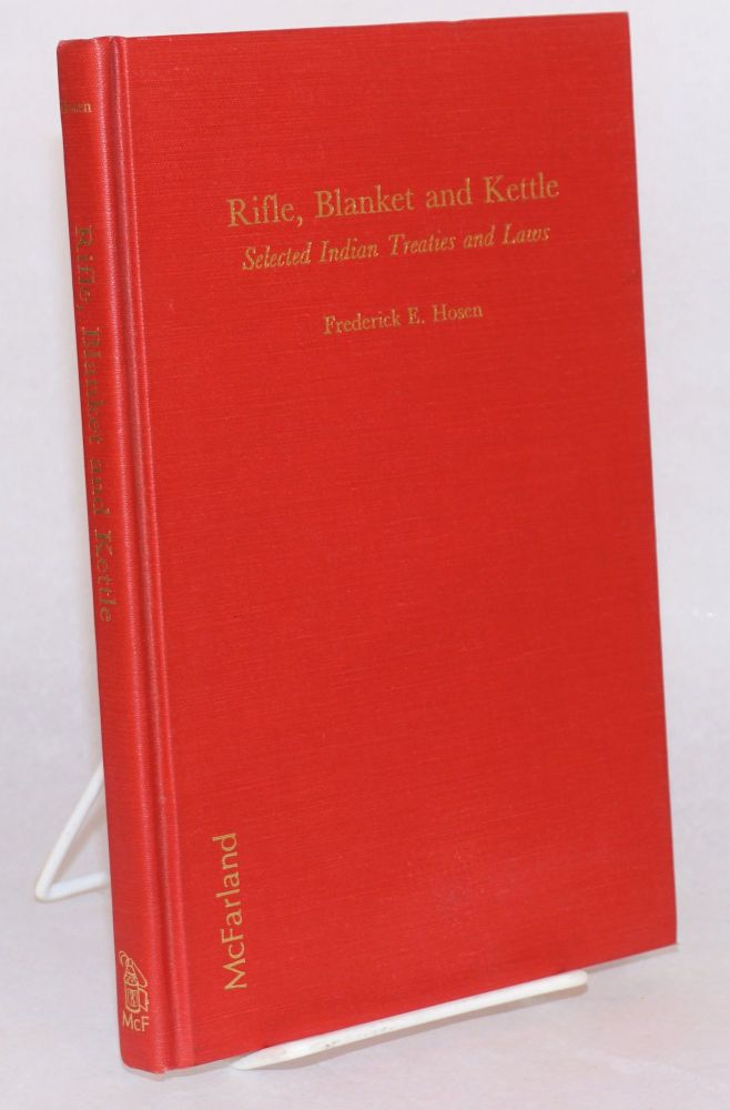 Rifle, blanket and kettle; selected Indian treaties and laws. Frederick E. Hosen.