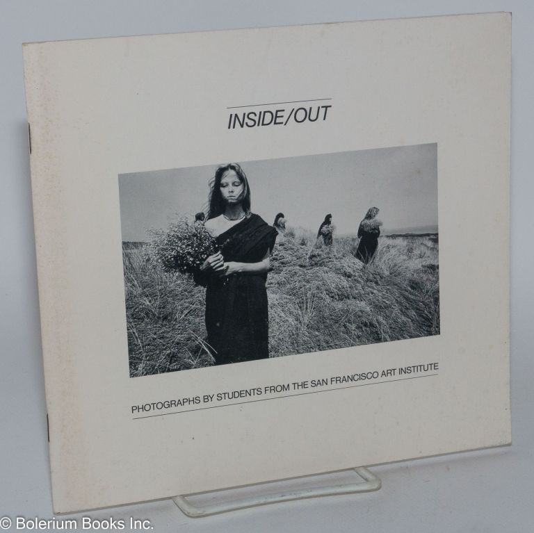Inside/out: an anthology of photographs by students from the San Francisco Art Institute. Jock Sturges, Tony Galardi, Ken Miller, Annie Hesse, Lotte Dyhrberg.