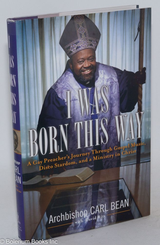 I was born this way a gay preacher's journey through gospel music, disco stardom, and a ministry in Christ. Carl Bean, , David Ritz.