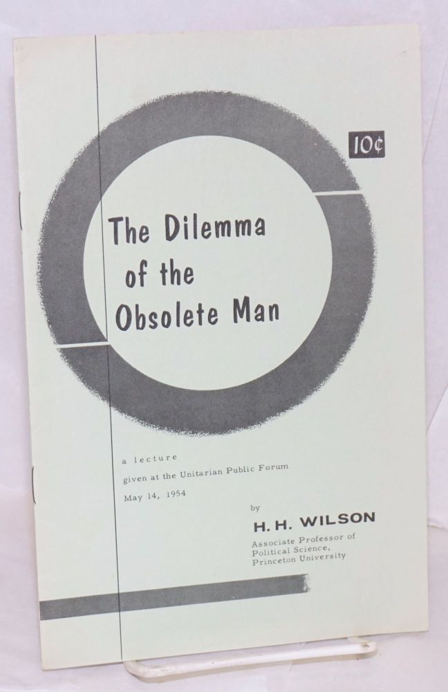 The dilemma of the obsolete man. A lecture given at the Unitarian Public Forum, May 14, 1954. H. H. Wilson.