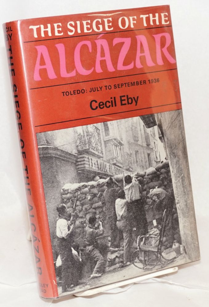 The siege of the Alcazar. Toledo: July to September 1936 [subtitle from dj]. Cecil Eby.