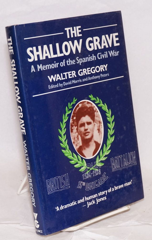 The shallow grave; a memoir of the Spanish Civil War. Foreword by Jack Jones, edited by David Morris and Anthony Peters. Walter Gregory.