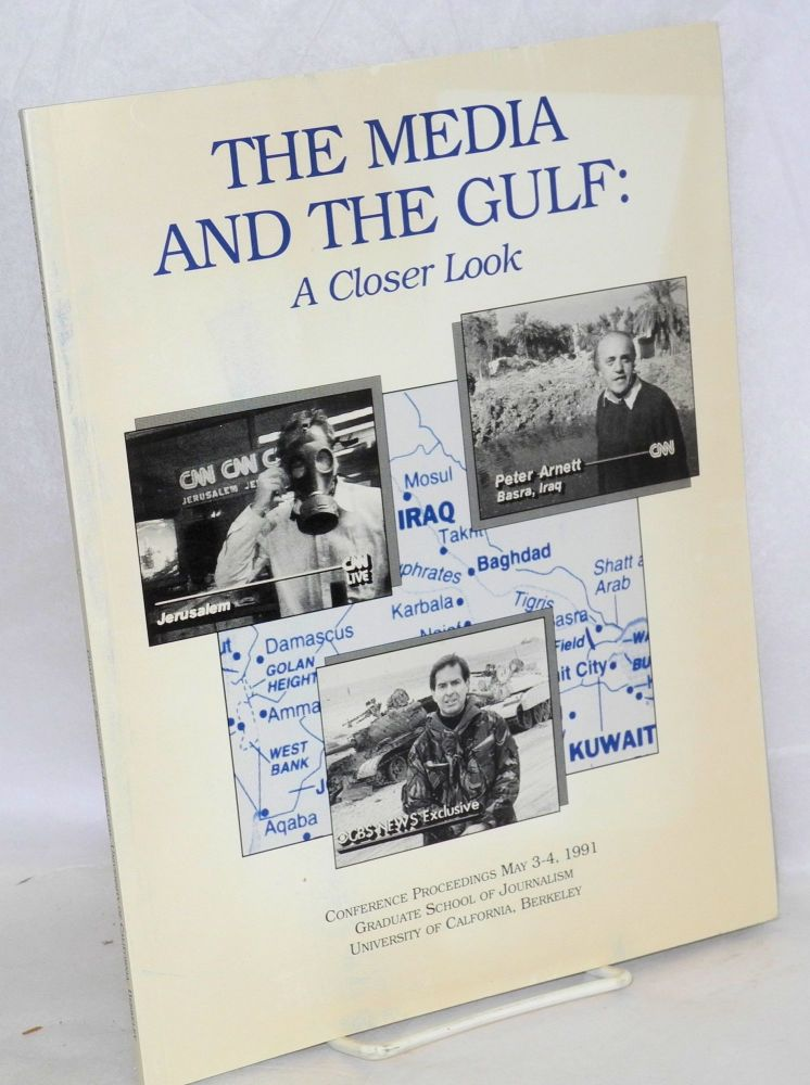 The media and the Gulf: a closer look; conference proceedings May 3-4, 1991, Graduate School of Journalism, University of California, Berkeley. Caroline Wakeman.