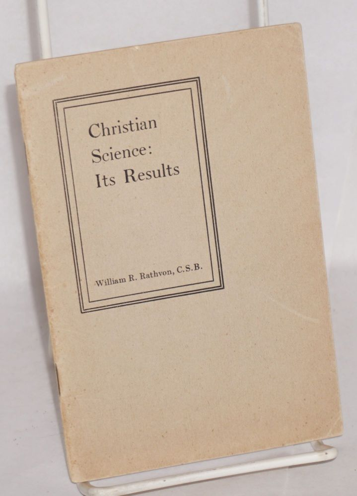 Christian Science: its results. William R. Rathvon.