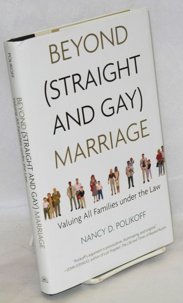 Beyond (straight and gay) marriage: valuing all families under the law. Nancy D. Polikof.