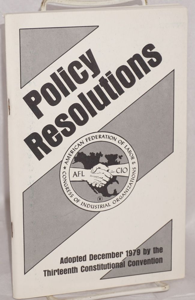 Policy resolutions. Adopted December 1979 by the thirteenth constitutional convention. American Federation of Labor, Congress of Industrial Organizations.