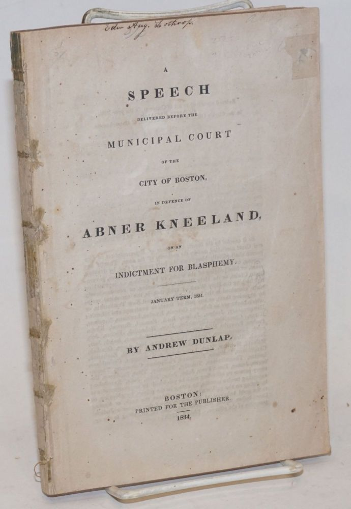 A speech delivered before the Municipal Court of the City of Boston in defence of Abner Kneeland on an indictment for blasphemy. January term, 1834. Andrew Dunlap.