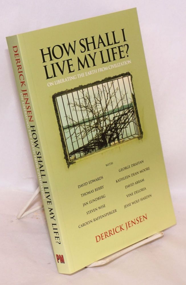 How Shall I Live my Life? on liberating the earth from civilization. Derrick Jensen.