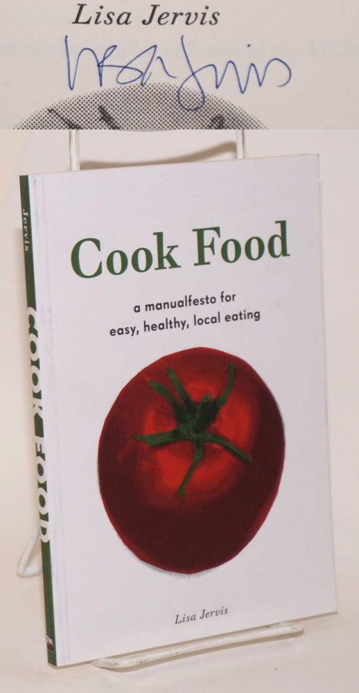 Cook Food: a Manualfesto for Easy, Healthy, Local Eating. Lisa Jervis.