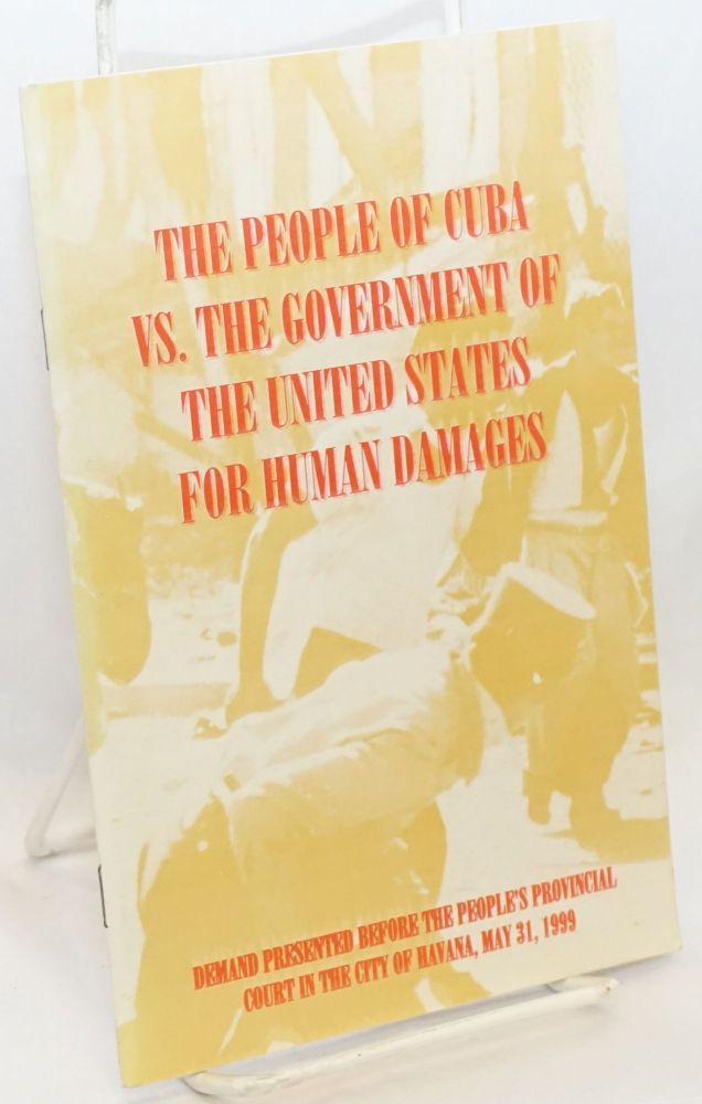The people of Cuba vs. the government of the United States of America for human damages demand submitted to the civil and administrative court of law at the provincial people's court in Havana, May 31, 1999. Pedro Alvarez Tabio.