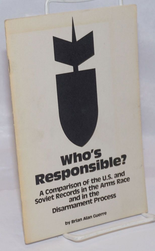 Who's responsible? A comparison of the U.S. and Soviet records in the arms race and in the disarmament process. Brian Alan Guerre.