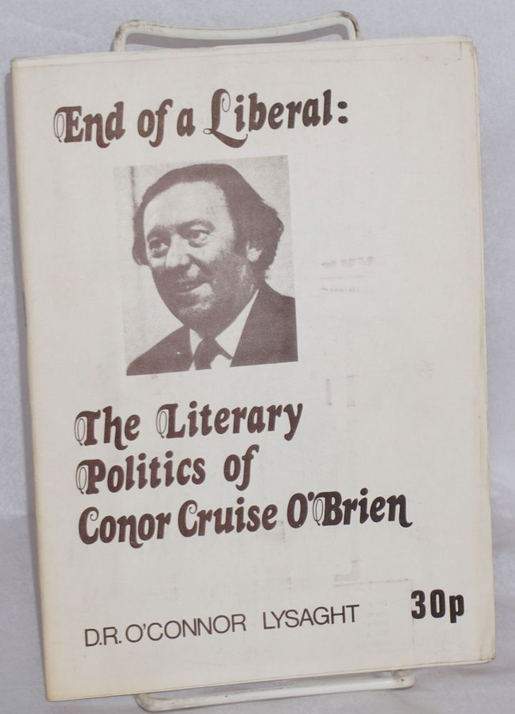 End of a liberal the literary politics of Conor Cruise O'Brien. D. R. O'Connor Lysaght.