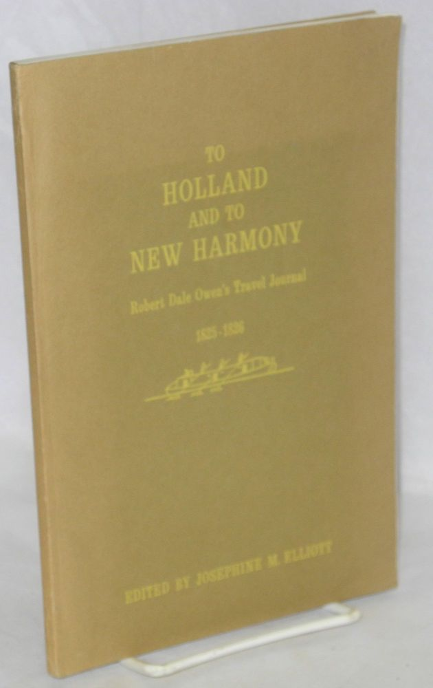 To Holland and to New Harmony; Robert Dale Owen's travel journal, 1825-1826. Edited by Josephine M. Elliott. Robert Dale Owen.