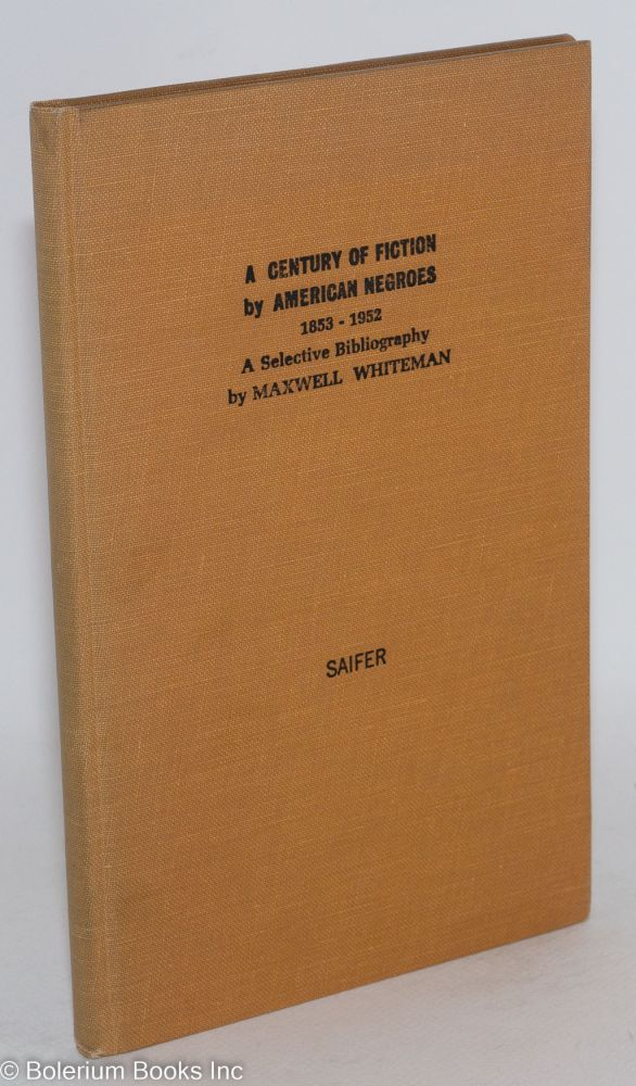 A Century of Fiction by American Negroes, 1853-1952 A Descriptive Bibliography. Maxwell Whiteman.