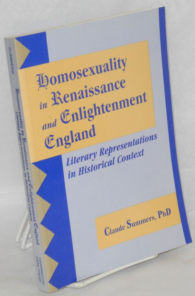 Homosexuality in Renaissance and Enlightenment England: literary representations in historical context. Claude J. Summers, Ph D.