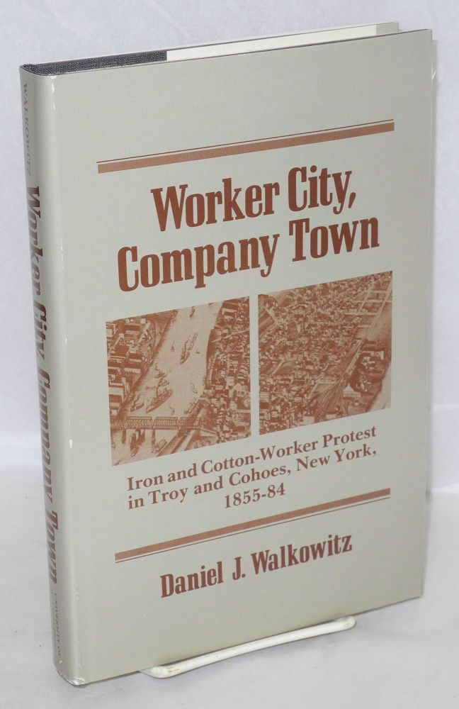 Worker city, company town; iron and cotton-worker protest in Troy and Cohoes, New York, 1855-84. Daniel J. Walkowitz.