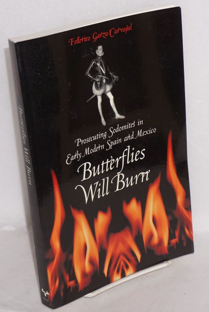 Butterflies Will Burn: Prosecuting Sodomites in Early Modern Spain and Mexico. Federico Garza Carvaja.