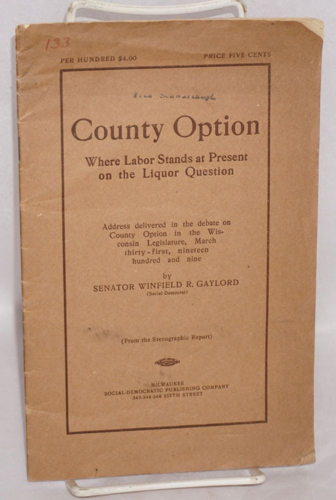 County option, where labor stands at present on the liquor question. Address delivered in the debate on county option in the Wisconsin Legislature, March thirty-first, nineteen hundred and nin. Winfield R. Gaylord.