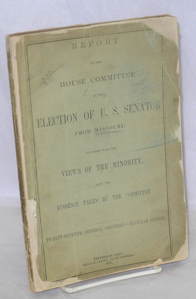 Report of the house committee on the election of U. S. senator from Missouri; together with the views of the minority, also, the evidence taken by the committee. Twenty-seventh general assembly - regular session
