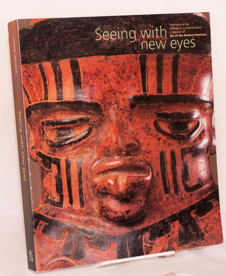 Seeing with new eyes highlights of the Michael C. Carlos Museum collection or art of the ancient Americas; with a geological appendix by William B. Size. Rebecca Stone-Miller.