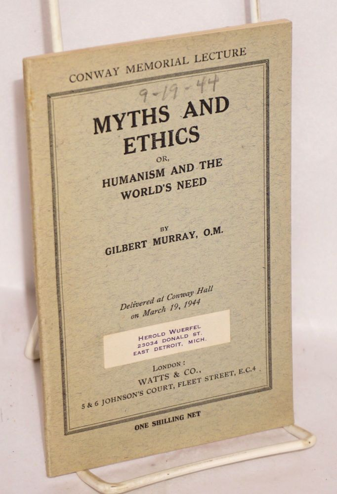 Myths and ethics, or, humanism and the world's end. Delivered at Conway Hall, Red Lion Squire, W.C. 1, on March 19, 1944. Gilbert Murray.