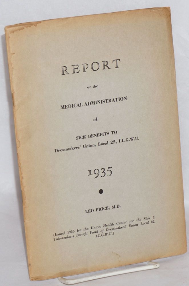 Report on the medical administration of sick benefits to Dressmakers' Union Local 22 of the International Ladies' Garment Workers' Union for the year 1935. Leo Price, David Dubinsky, Charles S. Zimmerman, G M. Price.