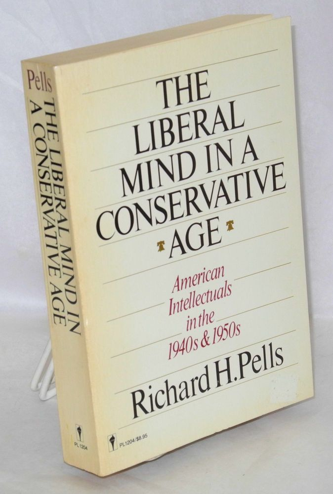The liberal mind in a conservative age; American intellectuals in the 1940s and 1950s. Richard H. Pells.