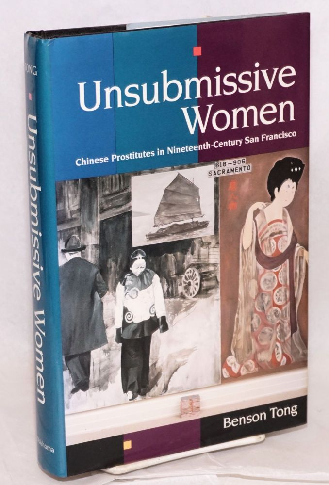 Unsubmissive women; Chinese prostitutes in nineteenth-century San Francisco. Benson Tong.