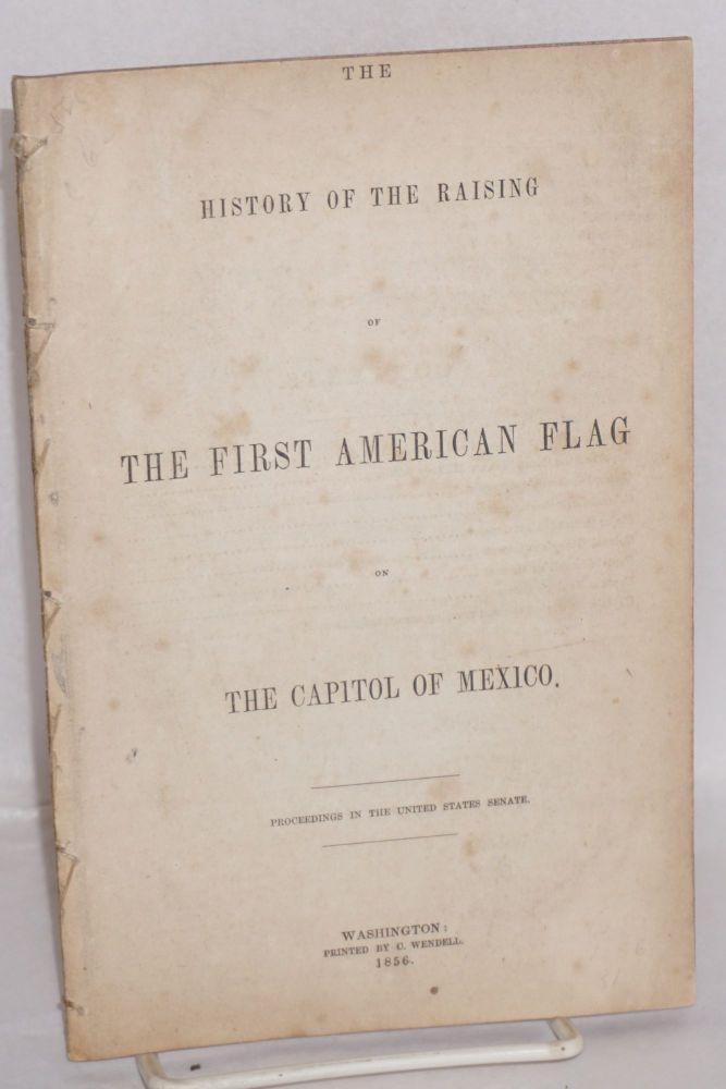 The history of the raising of the first American flag on the capitol of Mexico: Proceedings in the United States Senate