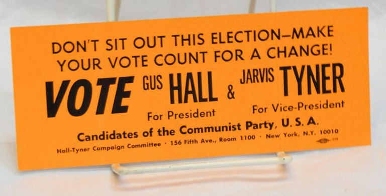 Don't sit out this election - make your vote count for a change! Vote Gus Hall for president and Jarvis Tyner for vice president. Candidates of the Communist Party, USA [bumpersticker]. Gus; Jarvis Tyner Hall.