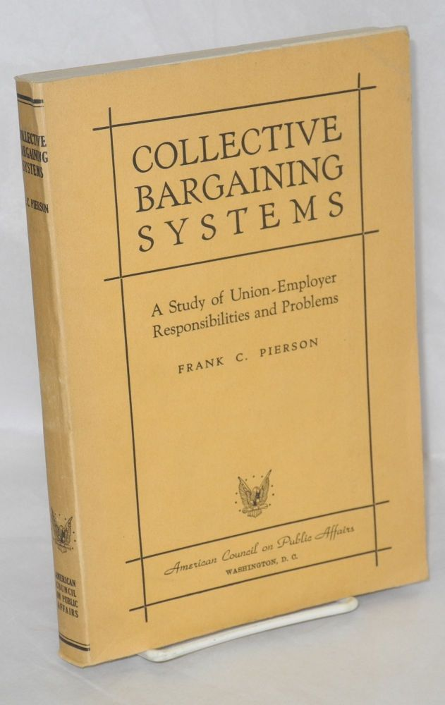 Collective bargaining systems; a study of union-employer responibilities and problems. Frank C. Pierson.