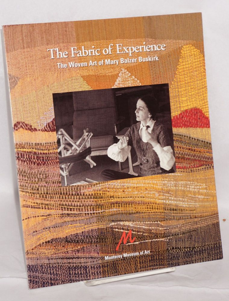 The fabric of experience the woven art of Mary Balzer Buskirk; June 9 to September 2, 2001, curated by Mary Murray, essay by Martha Buskirk. Mary Balzer Buskirk.