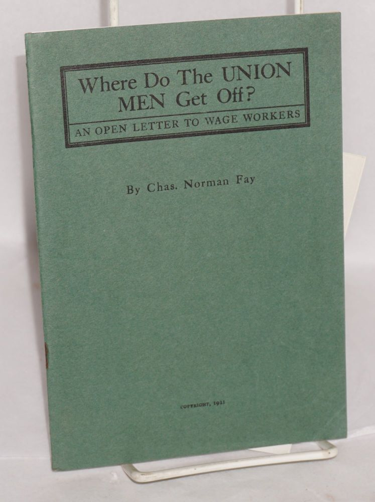 Where do the union men get off? An open letter to wage workers. Charles Norman Fay.