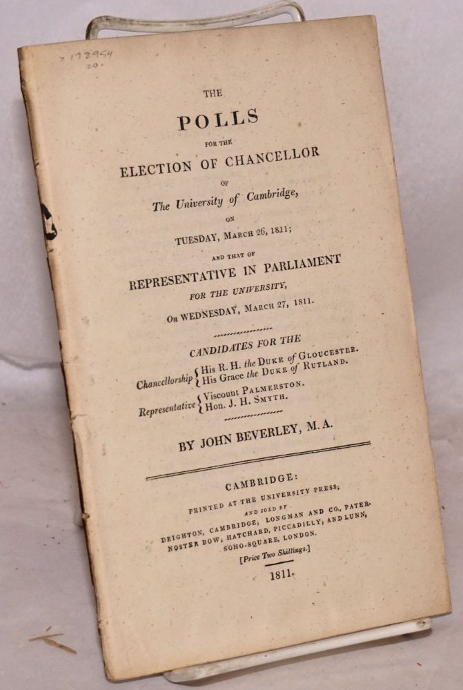 The polls for the election of chancellor of the University of Cambridge, on Tuesday, March 26, 1811; and that of representative in parliament for the university, on Wednesday, March 27, 1811. Candidates for the chancellorship: His R. H. the Duke of Gloucester. His Grace the Duke of Rutland. Representative: Viscount Palmerston. Hon. J. H. Smyth. John Beverley.