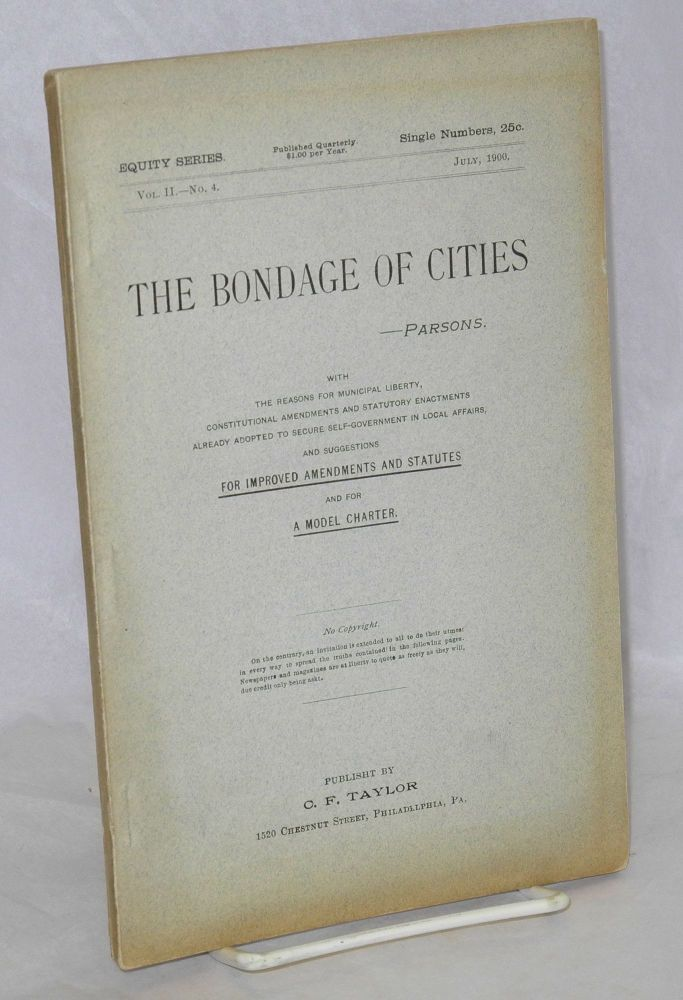 The bondage of cities a reprint of chapter III, (with original paging[)] from the work entitled 'The city for the people,' on the subject of home rule for cities, showing the bondage of cities to state legislatures, with a discussion of methods for obtaining freedom and self-government. The whole subject revised and new matter of much importance added. No copyright. Frank Parsons.