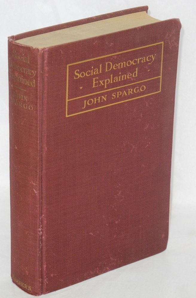 Social democracy explained: theories and tactics of modern socialism. John Spargo.