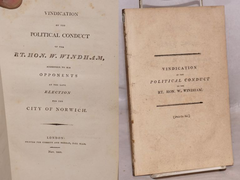 Vindication of the political conduct of the rt. hon. W. Windham, addressed to his opponents at the late election for the city of Norwich. William Windham.