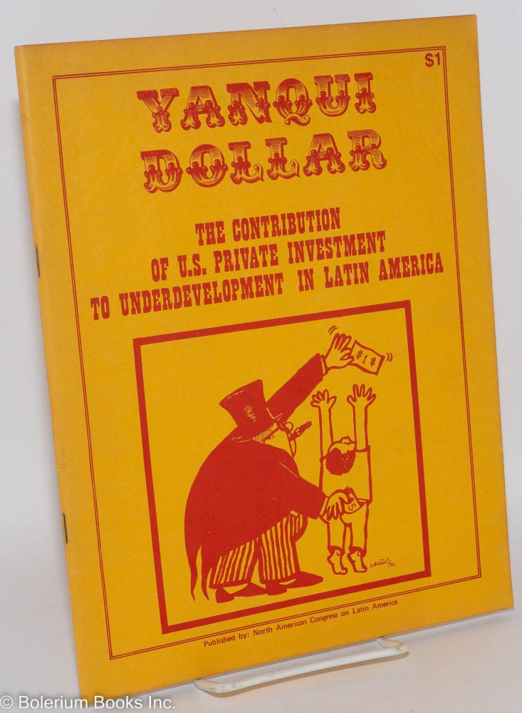 Yanqui dollar: the contribution of U. S. private investment to underdevelopment in Latin America