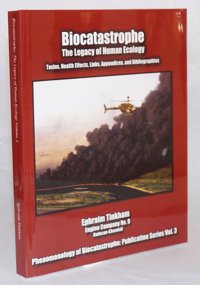 Biocatastrophe, the legacy of human ecology: toxins, health effects, links, appendices and bibliographies. Ephraim Tinkham.