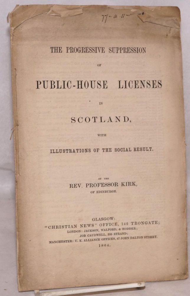 The progressive suppression of public-house licenses in Scotland, with illustrations of the social result. Reverend Professor John Kirk.