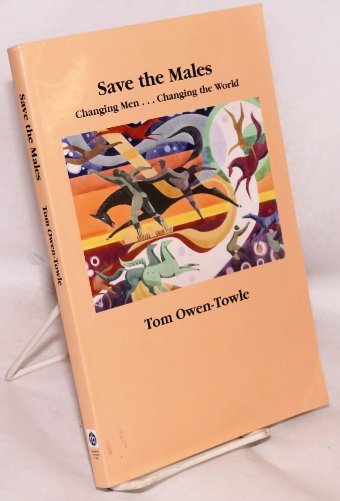 Save the males; changing men ... changing the world. Tom Owen-Towle.