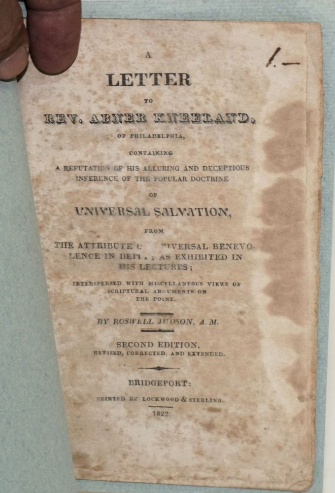 A letter to Rev. Abner Kneeland, of Philadelphia, containing a refutation of his alluring and deceptious inference of the popular doctrine of universal salvation, from the attribute of universal benevolence in deity; as exhibited in his lectures; interspersed with miscellaneous views of scriptural arguments on the point. Second edition, revised, corrected and extended. Roswell Judson.