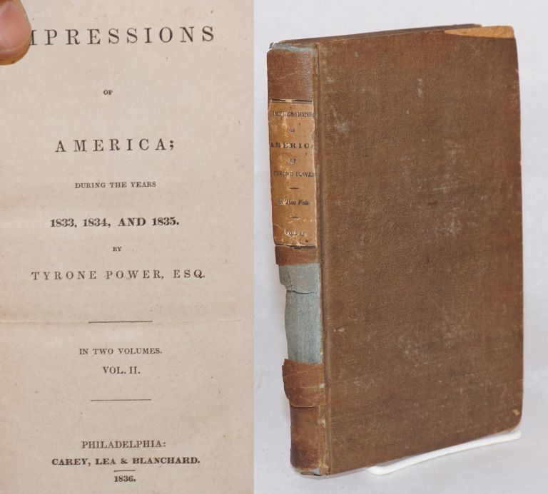 Impressions of America; during the years 1833, 1834, and 1835. In two volumes. Vol. II. [only]. Tyrone Power, esq.