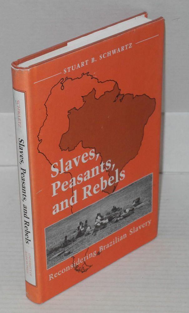 Slaves, Peasants and Rebels: Reconsidering Brazilian Slavery selected writings and addresses. Edited by Henry M. Christman. Stuart B. Schwartz.