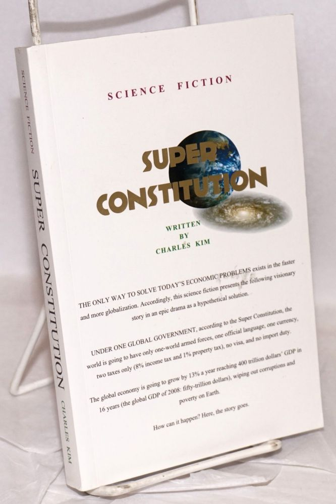 Super constitution the only way to solve today's economic problems / under one global government [subtitling from cover texts]. Charles Kim.