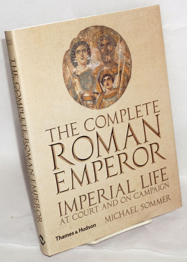 The complete Roman emperor; imperial life at court and on campaign. 229 illustrations, 166 in color. Michael Sommer.