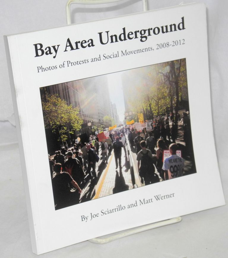Bay Area underground: photos of protests and social movements 2008-2012. Joe Sciarrillo, Matt Werner.
